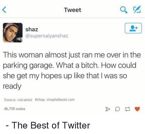 parking garage: Tweet  shaz  supersaiyanshaz  This woman almost just ran me over in the  parking garage. What a bitch. How could  she get my hopes up like that I was so  ready  Source: volcainist Ashop: shophellarad.com  46,759 notes - The Best of Twitter