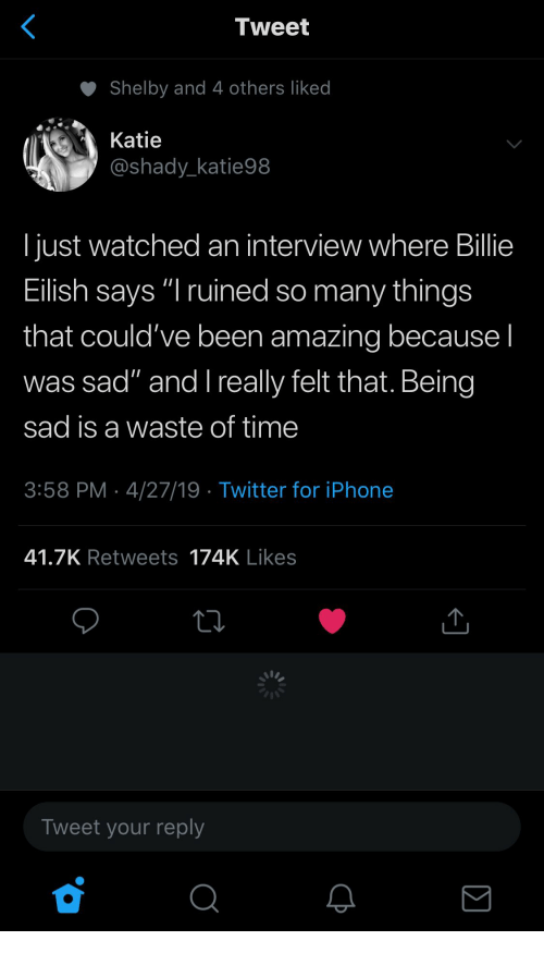 "shelby: Tweet  Shelby and 4 others liked  Katie  @shady_katie98  I just watched an interview where Billie  Eilish says ""I ruined so many things  that could've been amazing because I  was sad"" and l really felt that. Being  sad is a waste of time  3:58 PM 4/27/19 Twitter for iPhone  41.7K Retweets 174K Likes  Tweet your reply"
