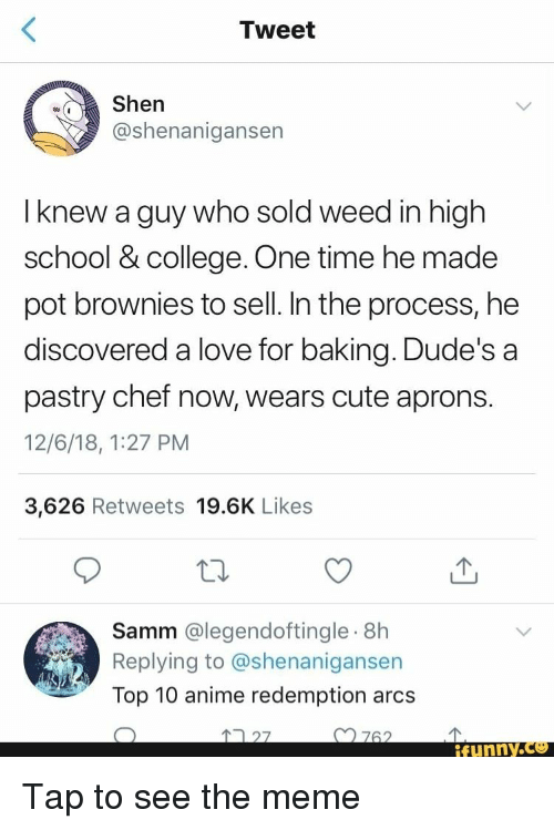 Shenanigansen: Tweet  Shen  @shenanigansen  I knew a guy who sold weed in high  school & college. One time he made  pot brownies to sell. In the process, he  discovered a love for baking. Dude's a  pastry chef now, wears cute aprons.  12/6/18, 1:27 PM  3,626 Retweets 19.6K Likes  Samm @legendoftingle.8h  Replying to @shenanigansen  Top 10 anime redemption arcs  27  n762  ifunny.ce Tap to see the meme
