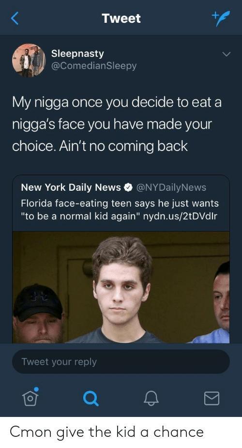 """Nydailynews: Tweet  Sleepnasty  @ComedianSleepy  My nigga once you decide to eat a  nigga's face you have made your  choice. Ain't no coming back  New York Daily News @NYDailyNews  Florida face-eating teen says he just wants  """"to be a normal kid again"""" nydn.us/2tDVdlr  Tweet your reply Cmon give the kid a chance"""