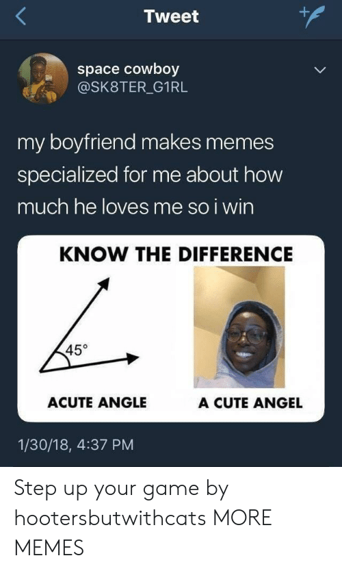 Angeler: Tweet  space cowboy  @SK8TER_G1RL  my boyfriend makes memes  specialized for me about how  much he loves me so i wirn  KNOW THE DIFFERENCE  45°  ACUTE ANGLE  A CUTE ANGEL  1/30/18, 4:37 PM Step up your game by hootersbutwithcats MORE MEMES