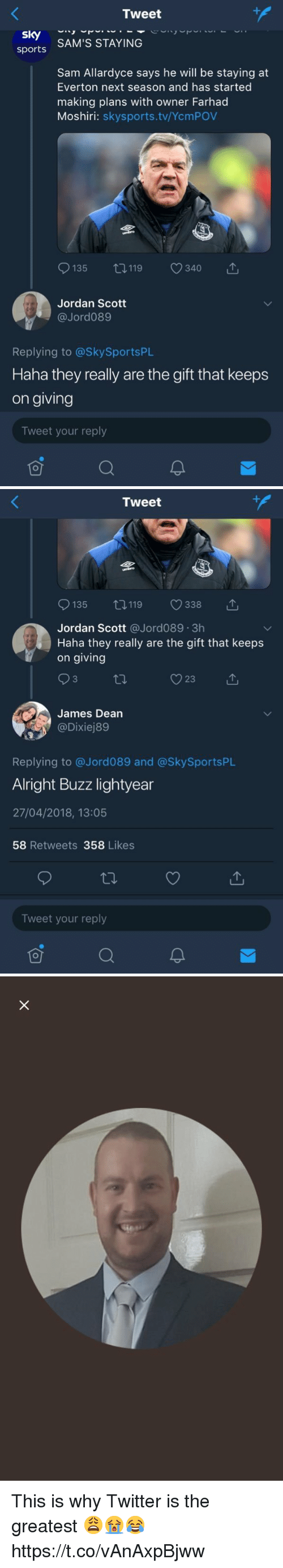 Buzz Lightyear: Tweet  sports SAM'S STAYING  Sam Allardyce says he will be staying at  Everton next season and has started  making plans with owner Farhad  Moshiri: skysports.tv/YcmPOV  9135 119 340 で  Jordan Scott  @Jord089  Replying to @SkySportsPL  Haha they really are the gift that keeps  on giving  Tweet your reply   Tweet  135 0119 338 T  Jordan Scott @Jord089.3h  Haha they really are the gift that keeps  on giving  James Dean  Replying to @Jord089 and @SkySportsPlL  Alright Buzz lightyear  27/04/2018, 13:05  58 Retweets 358 Likes  Tweet your reply This is why Twitter is the greatest 😩😭😂 https://t.co/vAnAxpBjww