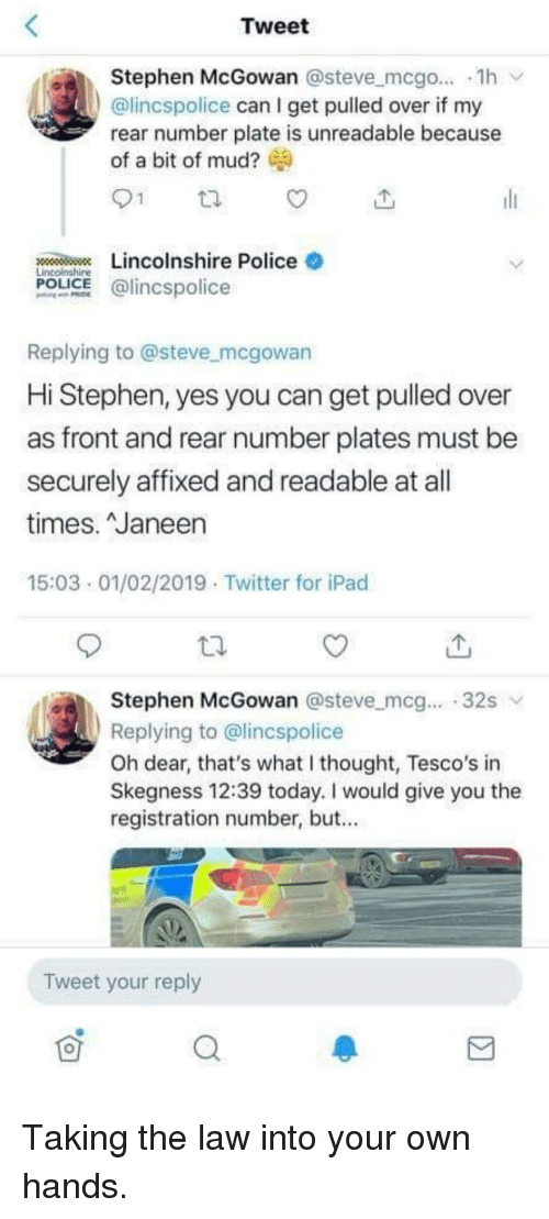 What I Thought: Tweet  Stephen McGowan @steve mcgo... 1h  @lincspolice can I get pulled over if my  rear number plate is unreadable because  of a bit of mud?  1  Lincolnshire Police  Lincolnshire  POLICE @lincspolice  Replying to @steve mcgowan  Hi Stephen, yes you can get pulled over  as front and rear number plates must be  securely affixed and readable at all  times. Janeen  15:03 01/02/2019 Twitter for iPad  Stephen McGowan @steve mcg... 32s  Replying to @lincspolice  Oh dear, that's what I thought, Tesco's in  Skegness 12:39 today. I would give you the  registration number, but...  Tweet your reply Taking the law into your own hands.