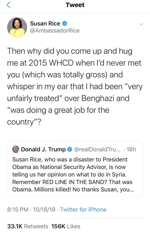 "hug: Tweet  Susan Rice O  @AmbassadorRice  Then why did you come up and hug  me at 2015 WHCD when l'd never met  you (which was totally gross) and  whisper in my ear that I had been ""very  unfairly treated"" over Benghazi and  ""was doing a great job for the  country""?  Donald J. Trump O @realDonaldTru... · 18h  Susan Rice, who was a disaster to President  Obama as National Security Advisor, is now  telling us her opinion on what to do in Syria.  Remember RED LINE IN THE SAND? That was  Obama. Millions killed! No thanks Susan, you...  8:15 PM · 10/18/19 · Twitter for iPhone  33.1K Retweets 156K Likes"