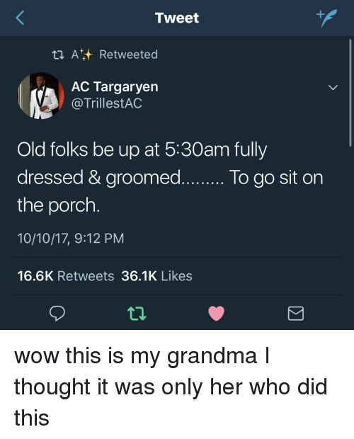 Groomed: Tweet  t ARetweeted  AC Targaryen  @TrillestAC  Old folks be up at 5:30am fully  dressed & groomed..o go sit on  the porch  10/10/17, 9:12 PM  16.6K Retweets 36.1K Likes  lo do sit on wow this is my grandma I thought it was only her who did this