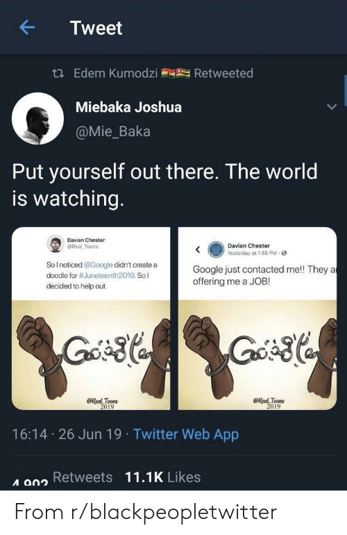 Blackpeopletwitter, Google, and Twitter: Tweet  t Edem Kumodzi  Retweeted  Miebaka Joshua  @Mie_Baka  Put yourself out there. The world  is watching.  Davian Chester  Davian Chester  Yesterday at 1:55 PM-  @Real Toons  SoInoticed @Google didn't create a  Google just contacted me!! They a  offering me a JOB!  doodle for #Juneteenth2019. Sol  decided to help out.  @Real Toons  2019  @Real Toons  2019  16:14 26 Jun 19 Twitter Web App  A a02 Retweets 11.1K Likes From r/blackpeopletwitter