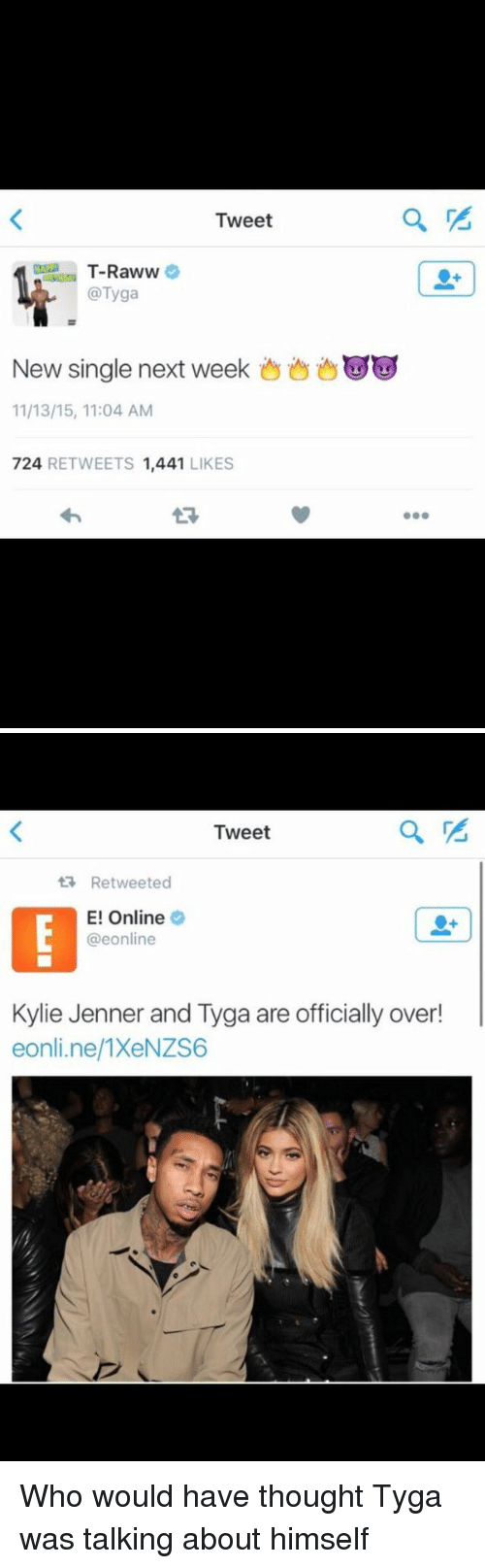 E Online: Tweet  T-Raww  @Tyga  New single next week  11/13/15, 11:04 AM  724,  RETWEETS  1,441  LIKES   Tweet  Retweeted  E! Online  @eonline  Kylie Jenner and Tyga are officially over!  eonline 1XeNZS6 Who would have thought Tyga was talking about himself