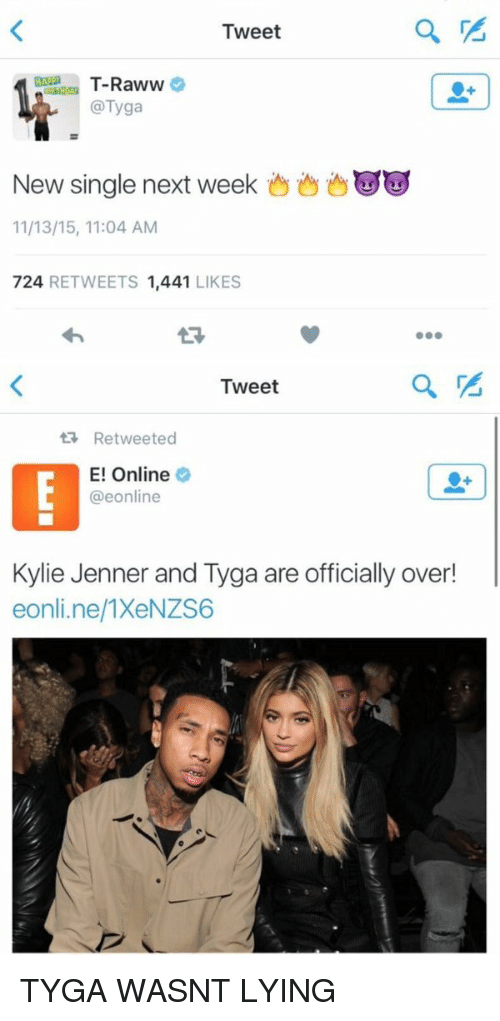 E Online: Tweet  T-Raww  @Tyga  New single next week  11/13/15, 11:04 AM  724,  RETWEETS 1.441  LIKES   Tweet  ta Retweeted  E! Online  @eonline  Kylie Jenner and Tyga are officially over!  eonline/1XeNZS6 TYGA WASNT LYING