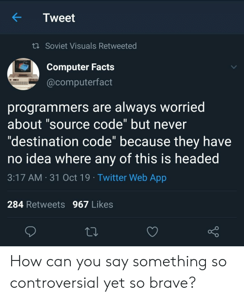 "Controversial: Tweet  t Soviet Visuals Retweeted  Computer Facts  @computerfact  programmers are always worried  about ""source code"" but never  ""destination code"" because they have  no idea where any of this is headed  11  3:17 AM 31 Oct 19 Twitter Web App  284 Retweets 967 Likes How can you say something so controversial yet so brave?"