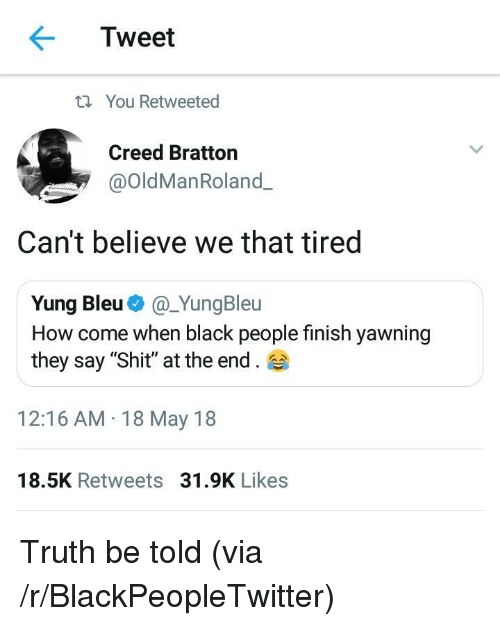 "yawning: Tweet  t You Retweeted  Creed Bratton  @OldManRoland.  Can't believe we that tired  Yung Bleu@_YungBleu  How come when black people finish yawning  they say ""Shit"" at the end.  12:16 AM 18 May 18  18.5K Retweets 31.9K Likes <p>Truth be told (via /r/BlackPeopleTwitter)</p>"
