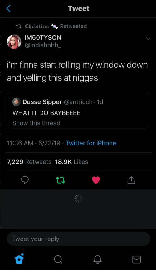 Iphone, Twitter, and iPhone 7: Tweet  ta Christina  Retweeted  IM50TYSON  @indiahhhh_  i'm finna start rolling my window down  and yelling this at niggas  Dusse Sipper @antricch 1d  WHAT IT DO BAYBEEEE  Show this thread  11:36 AM 6/23/19 Twitter for iPhone  7,229 Retweets 18.9K Likes  Tweet your reply