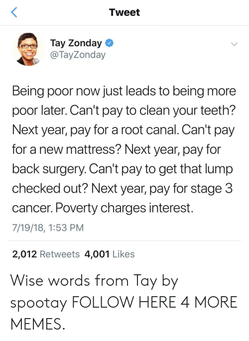 Dank, Memes, and Target: Tweet  Tay Zonday  @ TayZonday  Being poor now just leads to being more  poor later. Can't pay to clean your teeth?  Next year, pay for a root canal. Can't pay  for a new mattress? Next year, pay for  back surgery. Can't pay to get that lump  checked out? Next year, pay for stage 3  cancer. Poverty charges interest.  7/19/18, 1:53 PM  2,012 Retweets 4,001 Likes Wise words from Tay by spootay FOLLOW HERE 4 MORE MEMES.