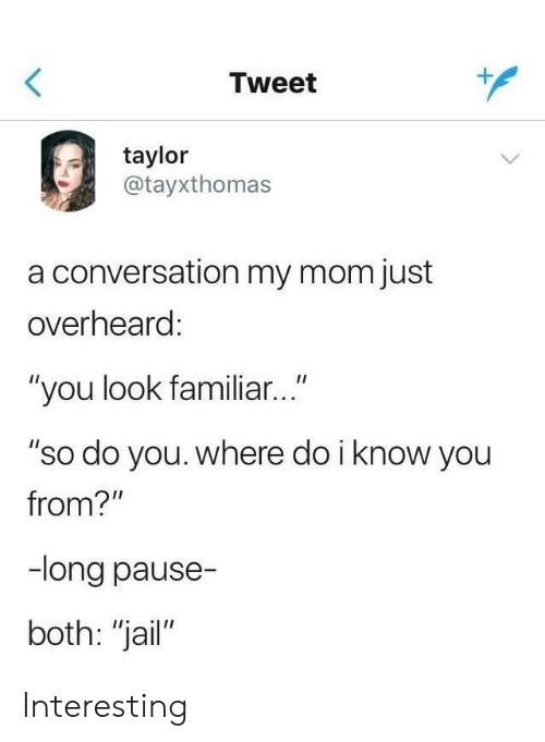 """Do I Know You: Tweet  taylor  atayxthomas  a conversation my mom just  overheard  """"you look familiar...""""  """"so do you. where do i know you  from?""""  -long pause-  both: """"jail"""" Interesting"""