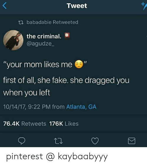 "Pinterest: +  Tweet  tbabadabie Retweeted  the criminal.  @agudze_  ""your mom likes me  first of all, she fake. she dragged you  when you left  10/14/17, 9:22 PM from Atlanta, GA  76.4K Retweets 176K Likes  Σ pinterest @ kaybaabyyy"