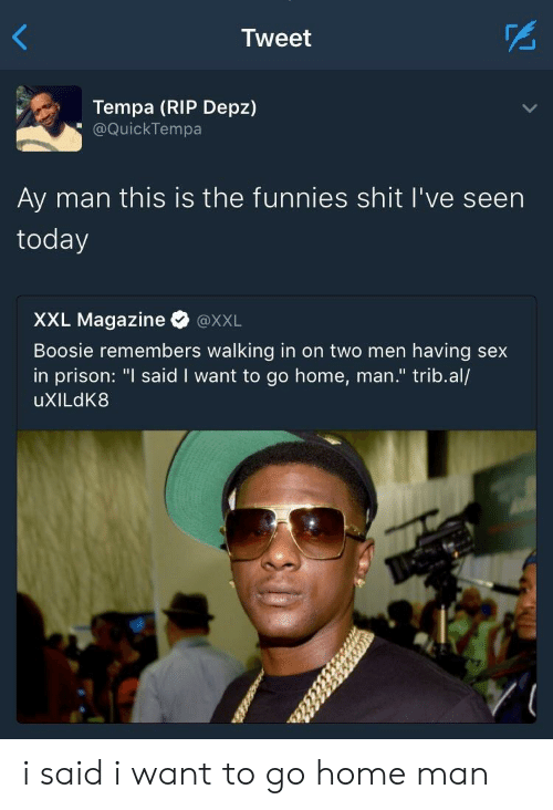 "boosie: Tweet  Tempa (RIP Depz)  @QuickTempa  Ay man this is the funnies shit I've seen  today  XXL Magazine @xXL  Boosie remembers walking in on two men having sex  in prison: ""I said I want to go home, man."" trib.al/  uXILdK8 i said i want to go home man"