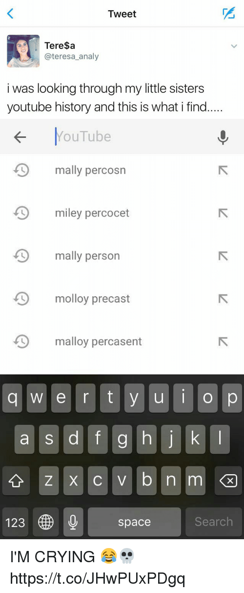 Percs: Tweet  Teresa  @teresa analy  i was looking through my little sisters  youtube history and this is what i find   YouTube  mally perc  miley percocet  mally person  D molloy precast  D malloy percasent  q w e r t y u I  o p  a s d f g h j k l  123  space  Search I'M CRYING 😂💀 https://t.co/JHwPUxPDgq
