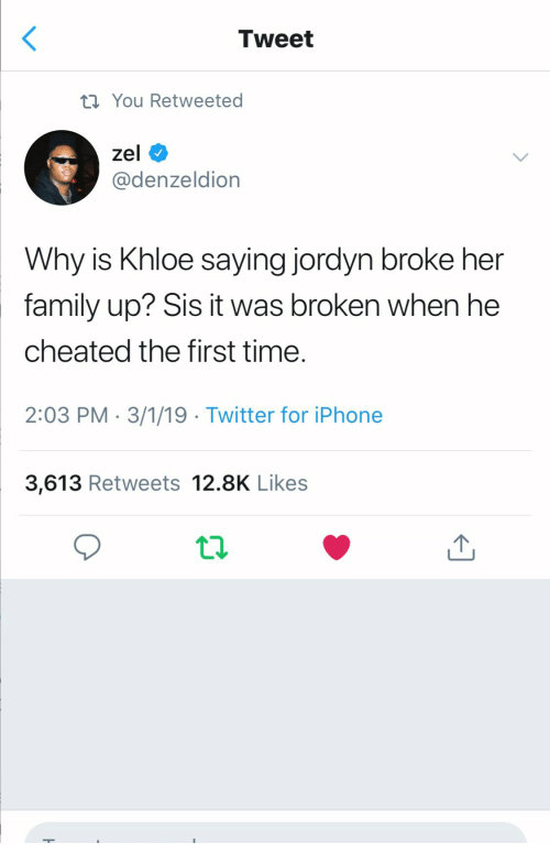 Jordyn: Tweet  th You Retweeted  zel  @denzeldion  Why is Khloe saying jordyn broke her  family up? Sis it was broken when he  cheated the first time  2:03 PM-3/1/19 Twitter for iPhone  3,613 Retweets 12.8K Likes