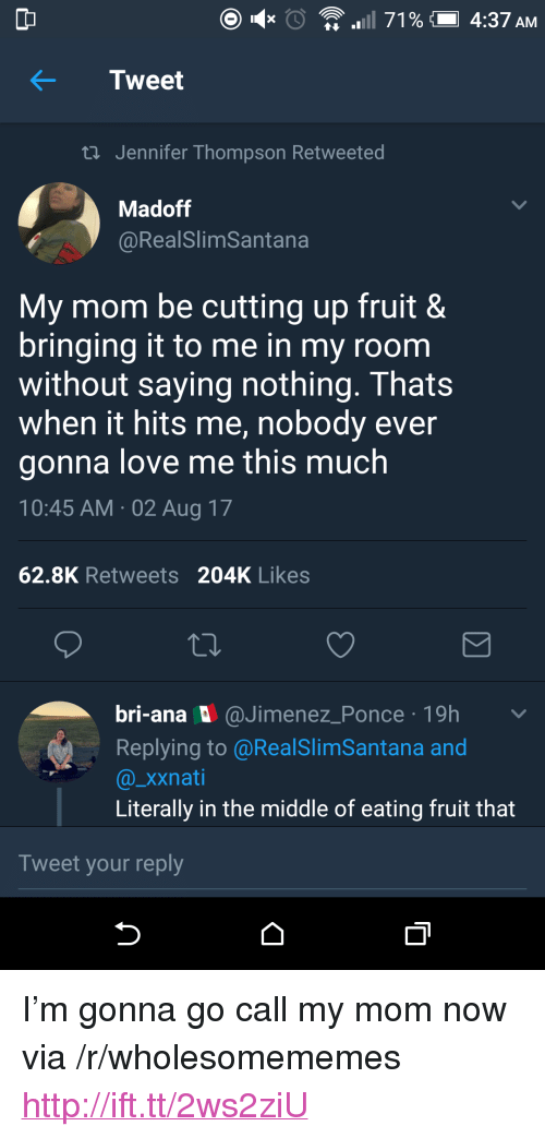"Love, Http, and The Middle: Tweet  ti Jennifer Thompson Retweeted  Madoff  @RealSlimSantana  My mom be cutting up fruit 8  bringing it to me in my room  without saying nothing. Thats  when it hits me, nobody ever  gonna love me this much  10:45 AM 02 Aug 17  62.8K Retweets 204K Likes  bri-ana @Jimenez_Ponce 19h v  Replying to @RealSlimSantana and  @_xxnati  Literally in the middle of eating fruit that  Tweet your reply <p>I'm gonna go call my mom now via /r/wholesomememes <a href=""http://ift.tt/2ws2ziU"">http://ift.tt/2ws2ziU</a></p>"