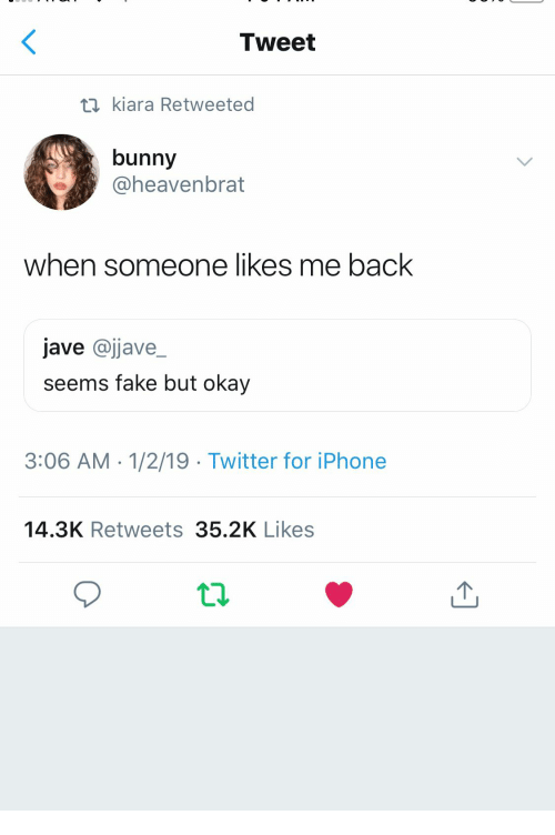 Likes Me: Tweet  ti kiara Retweeted  bunny  @heavenbrat  when someone likes me back  jave @jjave_  seems fake but okay  3:06 AM -1/2/19 Twitter for iPhone  14.3K Retweets 35.2K Likes