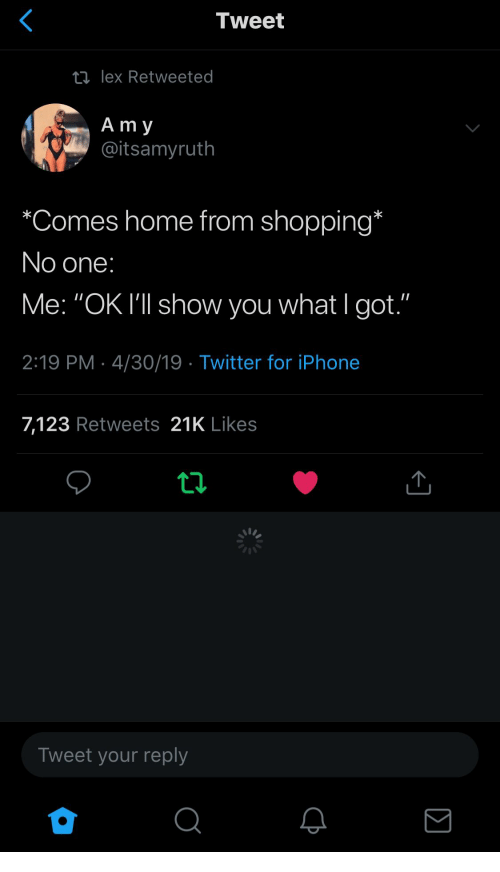 """Iphone, Shopping, and Twitter: Tweet  ti lex Retweeted  A m y  @itsamyruth  """"Comes home from shopping  No one  Me: """"OK I'""""l show you what I got.""""  2:19 PM 4/30/19 Twitter for iPhone  7,123 Retweets 21K Likes  Tweet your reply"""