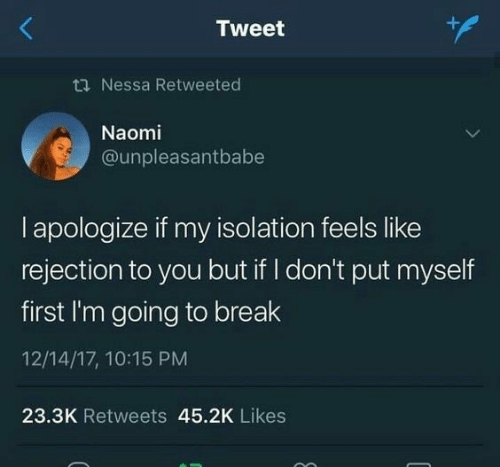 i apologize: Tweet  ti Nessa Retweeted  Naomi  @unpleasantbabe  I apologize if my isolation feels like  rejection to you but if I don't put myself  first I'm going to break  12/14/17, 10:15 PM  23.3K Retweets 45.2K Likes