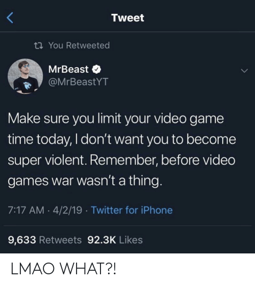 I Dont Want You: Tweet  ti You Retweeted  MrBeast  @MrBeastYT  Make sure you limit your video game  time today, I don't want you to become  super violent. Remember, before video  games war wasn't a thing.  7:17 AM 4/2/19 Twitter for iPhone  9,633 Retweets 92.3K Likes LMAO WHAT?!