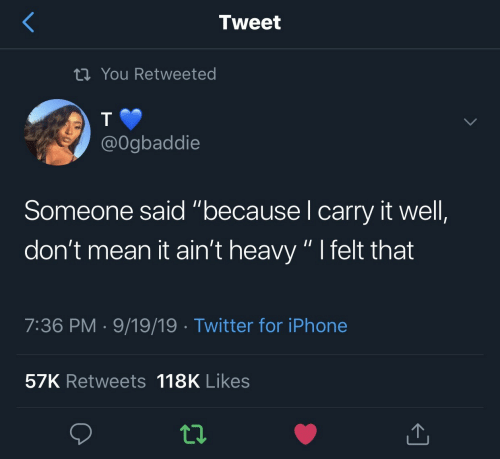 "Mean It: Tweet  tiYou Retweeted  @Ogbaddie  Someone said ""because I carry it well,  don't mean it ain't heavy "" I felt that  7:36 PM 9/19/19 Twitter for iPhone  57K Retweets 118K Likes"