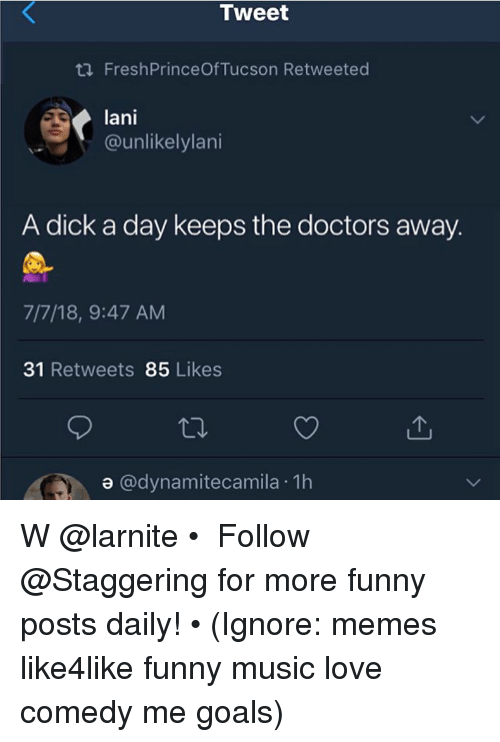 Tucson: Tweet  tl FreshPrinceOf Tucson Retweeted  lani  @unlikelylani  A dick a day keeps the doctors away.  7/7/18, 9:47 AM  31 Retweets 85 Likes  a @dynamitecamila 1h W @larnite • ➫➫➫ Follow @Staggering for more funny posts daily! • (Ignore: memes like4like funny music love comedy me goals)