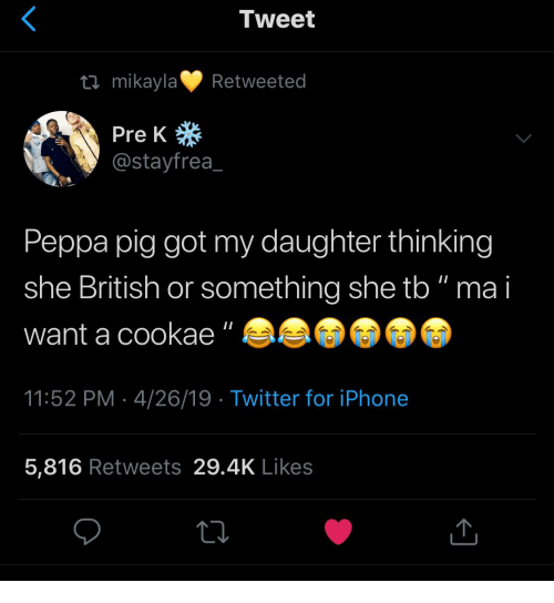 """Iphone, Twitter, and Iphone 5: Tweet  tl mikaylaRetweeted  Pre K  @stayfrea  Peppa pig got my daughter thinking  she British or something she tb"""" ma i  want a cookae""""  11:52 PM 4/26/19  Twitter for iPhone  5,816 Retweets 29.4K Likes"""