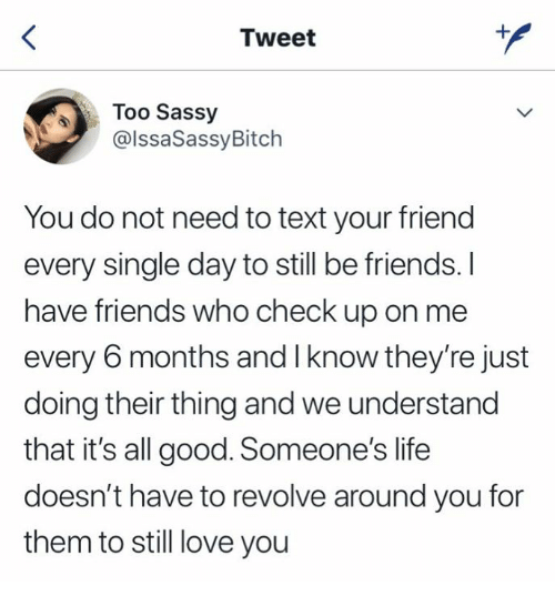 Friends, Life, and Love: Tweet  Too Sassy  @lssaSassyBitch  You do not need to text your friend  every single day to still be friends. I  have friends who check up on me  every 6 months and I know they're just  doing their thing and we understand  that it's all good. Someone's life  doesn't have to revolve around you for  them to still love you