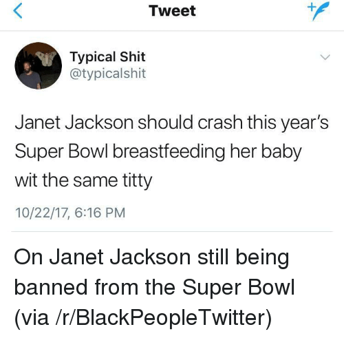 Janet Jackson: Tweet  Typical Shit  @typicalshit  Janet Jackson should crash this year's  Super Bowl breastfeeding her baby  wit the same titty  10/22/17, 6:16 PM <p>On Janet Jackson still being banned from the Super Bowl (via /r/BlackPeopleTwitter)</p>