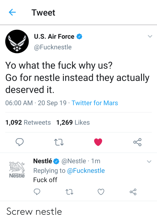 nestle: Tweet  U.S. Air Force  @Fucknestle  Yo what the fuck why us?  Go for nestle instead they actually  deserved it  06:00 AM 20 Sep 19 Twitter for Mars  1,092 Retweets 1,269 Likes  @Nestle 1m  Replying to @Fucknestle  Nestlé  Nestle  Fuck off Screw nestle