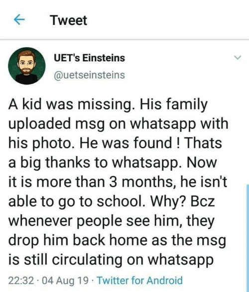 msg: Tweet  UET's Einsteins  @uetseinsteins  A kid was missing. His family  uploaded msg on whatsapp with  his photo. He was found! Thats  a big thanks to whatsapp. Now  it is more than 3 months, he isn't  able to go to school. Why? Bcz  whenever people see him, they  drop him back home as the msg  is still circulating on whatsapp  22:32 04 Aug 19 Twitter for Android