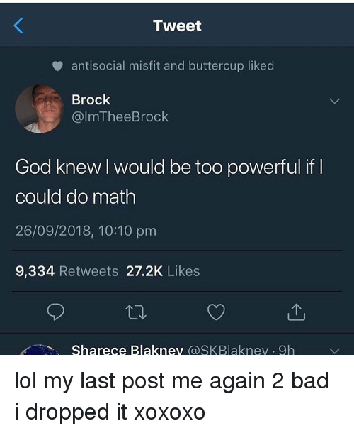 Bad, God, and Lol: Tweet  v antisocial misfit and buttercup liked  Brock  @lmTheeBrock  God knew I would be too powerful if  could do math  26/09/2018, 10:10 pm  9,334 Retweets 27.2K Likes  Sharece Blaknev aSKBlaknev 9h lol my last post me again 2 bad i dropped it xoxoxo