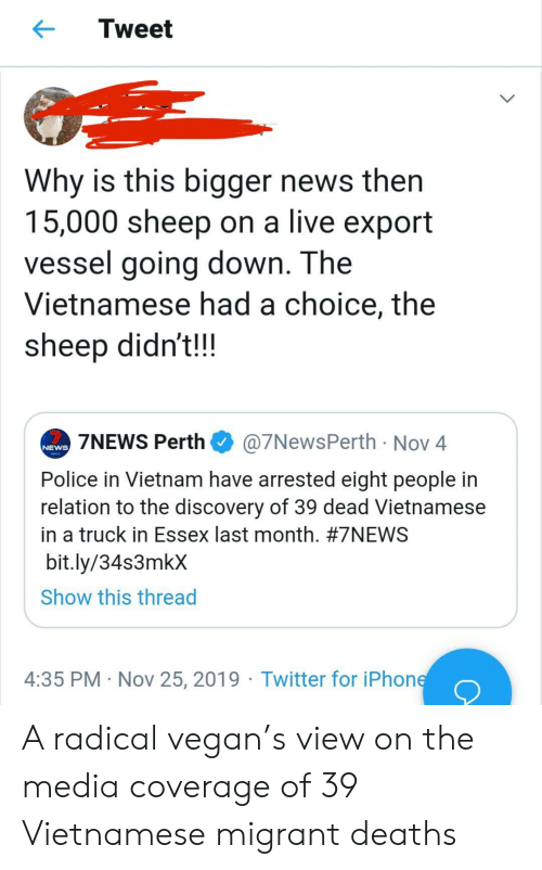 Migrant: Tweet  Why is this bigger news then  15,000 sheep on a live export  vessel going down. The  Vietnamese had a choice, the  sheep didn't!!  @7NewsPerth Nov 4  7NEWS Perth  NEWS  Police in Vietnam have arrested eight people in  relation to the discovery of 39 dead Vietnamese  in a truck in Essex last month. #7NEWS  bit.ly/34s3mkX  Show this thread  4:35 PM Nov 25, 2019 Twitter for iPhone A radical vegan's view on the media coverage of 39 Vietnamese migrant deaths