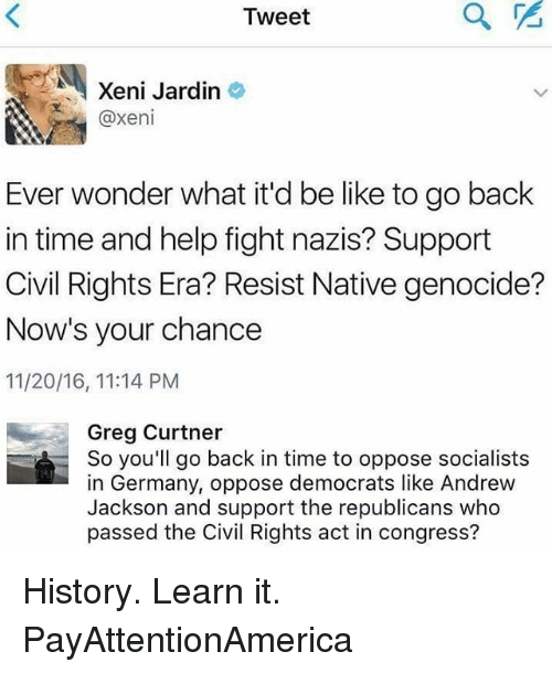 Be Like, Memes, and Germany: Tweet  Xeni Jardin  @xeni  Ever wonder what it'd be like to go back  in time and help fight nazis? Support  Civil Rights Era? Resist Native genocide?  Now's your chance  11/20/16, 11:14 PM  Greg Curtner  So you'll go back in time to oppose socialists  in Germany, oppose democrats like Andrew  Jackson and support the republicans who  passed the Civil Rights act in congress? History. Learn it. PayAttentionAmerica