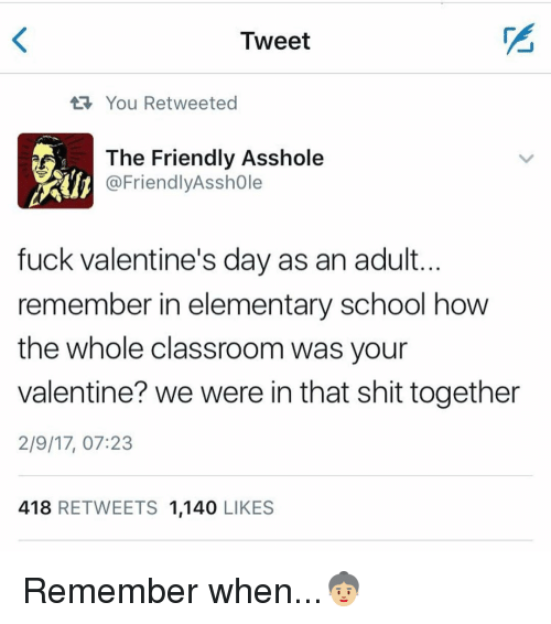 Assholism: Tweet  You Retweeted  The Friendly Asshole  @Friendly Asshole  fuck Valentine's day as an adult.  remember in elementary school how  the whole classroom was your  valentine? we were in that shit together  2/9/17, 07:23  418  RETWEETS 1,140  LIKES Remember when...👵🏼