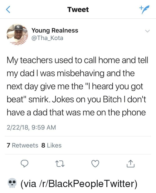 """Bitch, Blackpeopletwitter, and Dad: Tweet  Young Realness  @Tha_Kota  My teachers used to call home and tell  my dad I was misbehaving and the  next day give me the """"l heard you got  beat"""" smirk. Jokes on you Bitch l don't  have a dad that was me on the phone  2/22/18, 9:59 AM  7 Retweets 8 Likes <p>💀 (via /r/BlackPeopleTwitter)</p>"""