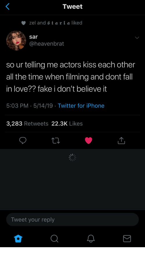 Fake, Fall, and Iphone: Tweet  zel and s t a r I a liked  sar  @heavenbrat  so ur telling me actors kiss each other  all the time when filming and dont fall  in love?? fake i don't believe it  5:03 PM 5/14/19 Twitter for iPhone  3,283 Retweets 22.3K Likes  Tweet your reply