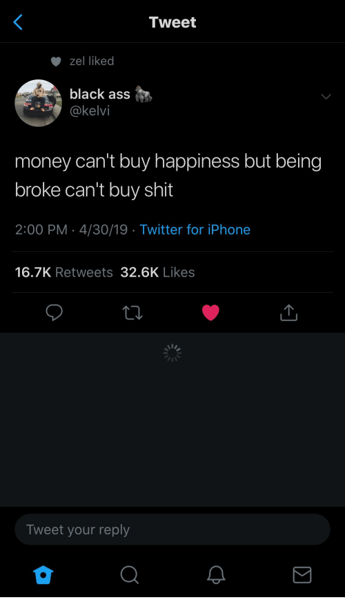 Ass, Being Broke, and Iphone: Tweet  zel liked  black ass  @kelvi  money can't buy happiness but being  broke can't buy shit  2:00 PM 4/30/19 Twitter for iPhone  16.7K Retweets 32.6K Likes  Tweet your reply