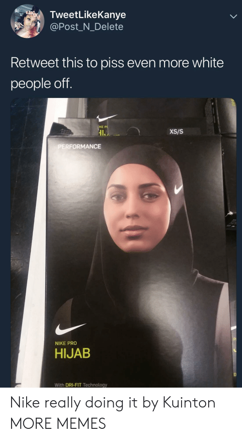 hijab: TweetLikeKanye  @Post_N_Delete  Retweet this to piss even more white  people off.  KE P  IL  XS/S  ERFORMANCE  NIKE PRO  HIJAB  With DRI-FIT Technology Nike really doing it by Kuinton MORE MEMES