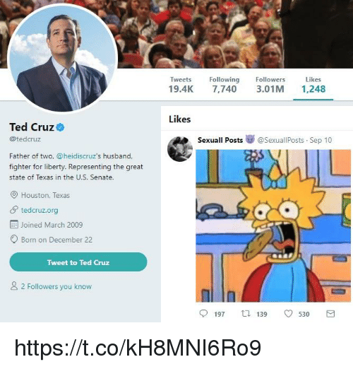 Ted, Ted Cruz, and Houston: Tweets Following  19.4K 7,740 3.01M 1,248  Followers  Likes  Likes  Ted Cruz  @tedcruz  Sexuall Posts  @SexuallPosts-Sep 10  Father of two, @heidiscruz's husband,  fighter for liberty. Representing the great  state of Texas in the U.S. Senate.  Houston, Texas  tedcruz.org  Joined March 2009  Born on December 22  Tweet to Ted Cruz  2 Followers you know  197 139 530 https://t.co/kH8MNI6Ro9