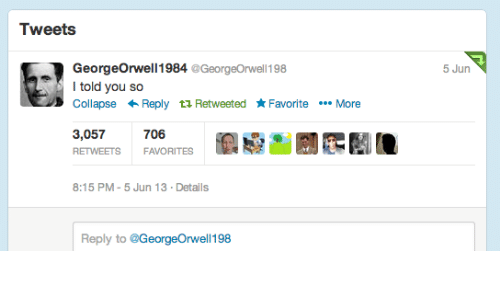 You, Reply, and Details: Tweets  GeorgeOrwell1984 GeorgeOrwell 198  I told you so  CollapseReply tt Retweeted FavoriteMore  5 Jun  3,057706  RETWEETS FAVORITES  8:15 PM-5 Jun 13 Details  Reply to @GeorgeOrwell 198