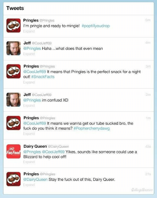 ready to mingle: Tweets  Pringles  I'm pringle and ready to mingle! #poptillyoudrop  @Pringles  505  xpand  Jeff @CoolJeff69  @Pringles Haha ...what does that even mean  Expanid  4m  Pringles @Pringles  @CoolJeff69 It means that Pringles is the perfect snack for a night  out! #SnackFacts  Expand  3nm  Jeff aCoolJeff6s  2m  @Pringles im confusd XD  Expand  Pringles  @CoolJeff69 It means we wanna get our tube sucked bro, the  fuck do you think it means? #Pophercherrydawg  @Pringles  10n  xpand  Dairy Queen  @Pringles @CoolJeff69 Yikes, sounds like someone could use a  Blizzard to help cool off!  Expand  @DairyQueen  45s  Fan  PringlesPringles  @DairyQueen Stay the fuck out of this, Dairy Queer  Expand  27s  ColegeHumor