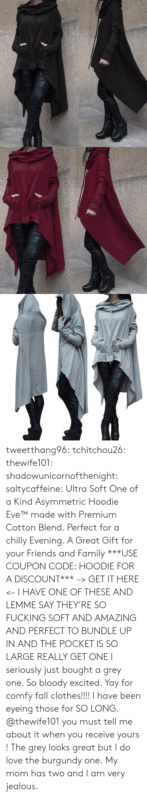 Clothes, Fall, and Family: tweetthang96:  tchitchou26: thewife101:  shadowunicornofthenight:  saltycaffeine:  Ultra Soft One of a Kind Asymmetric Hoodie Eve™made with Premium Cotton Blend. Perfect for a chilly Evening. A Great Gift for your Friends and Family ***USE COUPON CODE: HOODIE FOR A DISCOUNT*** –> GET IT HERE <–   I HAVE ONE OF THESE AND LEMME SAY THEY'RE SO FUCKING SOFT AND AMAZING AND PERFECT TO BUNDLE UP IN AND THE POCKET IS SO LARGE REALLY GET ONE   I seriously just bought a grey one. So bloody excited. Yay for comfy fall clothes!!!!   I have been eyeing those for SO LONG. @thewife101 you must tell me about it when you receive yours ! The grey looks great but I do love the burgundy one.   My mom has two and I am very jealous.