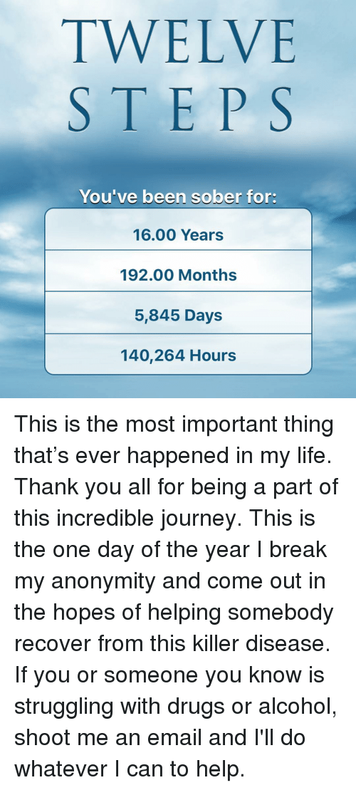Drugs, Funny, and Journey: TWELVE  STEPS  You've been sober for:  16.00 Years  192.00 Months  5,845 Days  140,264 Hours This is the most important thing that's ever happened in my life. Thank you all for being a part of this incredible journey. This is the one day of the year I break my anonymity and come out in the hopes of helping somebody recover from this killer disease. If you or someone you know is struggling with drugs or alcohol, shoot me an email and I'll do whatever I can to help.