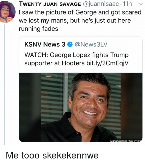 George Lopez: TWENTY JUAN SAVAGE @juannisaac. 11h v  I saw the picture of George and got scared  we lost my mans, but he's just out here  running fades  KSNV News 3@News3LV  WATCH: George Lopez fights Trump  supporter at Hooters bit.ly/2CmEqjV  Maria Gallegos CC BY 2 Me tooo skekekennwe
