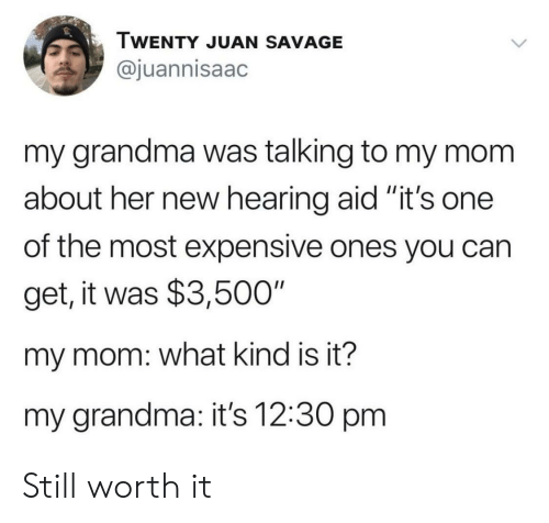 "Aid: TWENTY JUAN SAVAGE  @juannisaac  my grandma was talking to my mom  about her new hearing aid ""it's one  II  of the most expensive ones you can  get, it was $3,500""  my mom: what kind is it?  my grandma: it's 12:30 pm Still worth it"