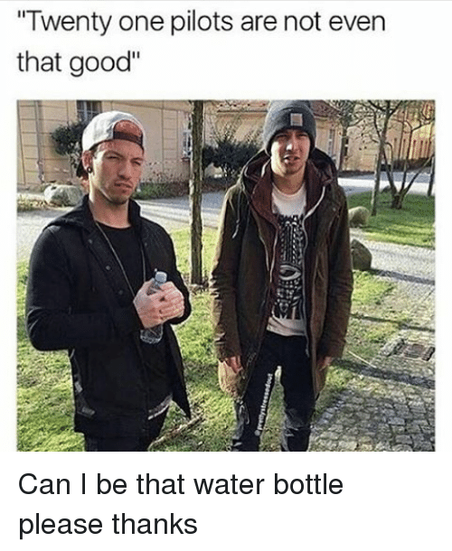 """Twenty One Pilot: """"Twenty one pilots are not even  that good"""" Can I be that water bottle please thanks"""