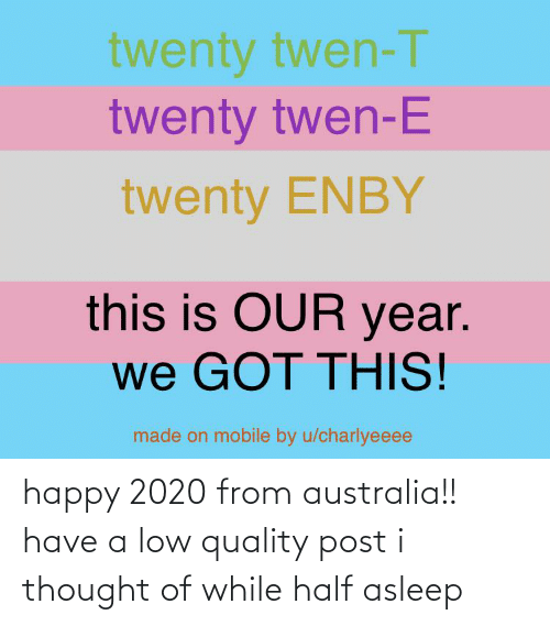 Twen, Australia, and Happy: twenty twen-T  twenty twen-E  twenty ENBY  this is OUR year.  we GOT THIS!  made on mobile by u/charlyeeee happy 2020 from australia!! have a low quality post i thought of while half asleep